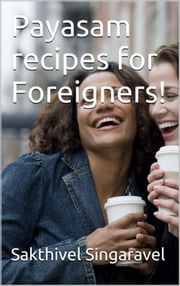 Payasam recipes for Foreigners! ebook by Sakthivel Singaravel