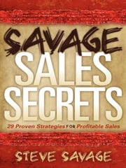 Savage Sales Secrets - 29 Proven Strategies For Profitable Sales ebook by Steve Savage