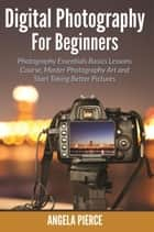 Digital Photography For Beginners - Photography Essentials Basics Lessons Course, Master Photography Art and Start Taking Better Pictures ebook by Angela Pierce