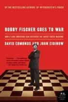Bobby Fischer Goes to War - How the Soviets Lost the Most Extraordinary Chess Match of All Time ebook by David Edmonds, John Eidinow