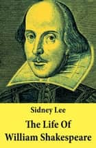 The Life Of William Shakespeare - The Classic Unabridged Shakespeare Biography ebook by Sidney  Lee