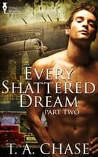 Every Shattered Dream: Part Two ebook by T.A. Chase