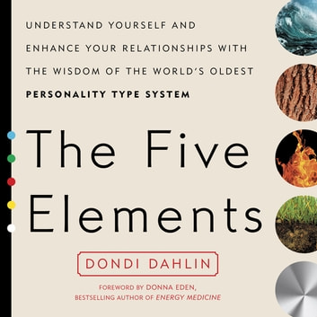 The Five Elements - Understand Yourself and Enhance Your Relationships with the Wisdom of the World's Oldest Personality Type System ebook by Dondi Dahlin