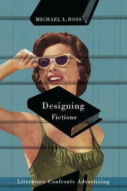 Designing Fictions - Literature Confronts Advertising ebook by Michael L. Ross