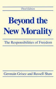Beyond the New Morality - The Responsibilities of Freedom, Third Edition ebook by Germain Grisez, Russell Shaw