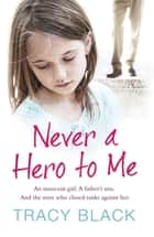 Never a Hero To Me - An innocent girl. A father's sins. And the men who closed ranks against her ebook by Tracy Black