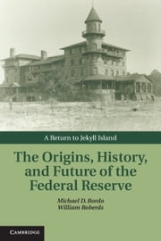 The Origins, History, and Future of the Federal Reserve - A Return to Jekyll Island ebook by Michael D. Bordo, William Roberds