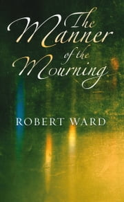 The Manner of the Mourning ebook by Robert Ward