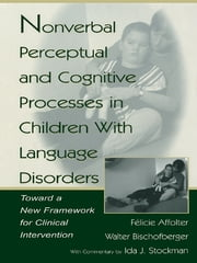 Nonverbal Perceptual and Cognitive Processes in Children With Language Disorders - Toward A New Framework for Clinical intervention ebook by Walter Bischofberger,F'licie Affolter,F'licie Affolter,Ida J. Stockman,Ida J. Stockman