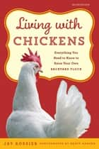 Living with Chickens - Everything You Need To Know To Raise Your Own Backyard Flock e-kirjat by Jay Rossier, American Poultry Association, Geoff Hansen,...