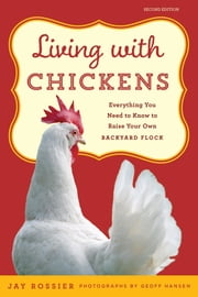 Living with Chickens - Everything You Need To Know To Raise Your Own Backyard Flock ebook by Jay Rossier, American Poultry Association, Geoff Hansen,...