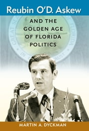 Reubin O'D. Askew and the Golden Age of Florida Politics ebook by Martin A. Dyckman