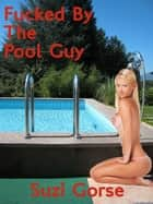 Fucked By The Pool Guy ebook by Suzi Gorse