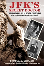 JFK's Secret Doctor - The Remarkable Life of Medical Pioneer and Legendary Rock Climber Hans Kraus ebook by Susan E.B. Schwartz,Yvon Chouinard