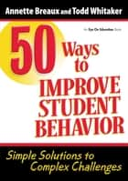 50 Ways to Improve Student Behavior ebook by Todd Whitaker,Annette Breaux