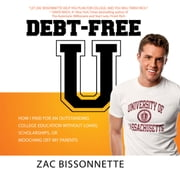 Debt-Free U - How I Paid for an Outstanding College Education Without Loans, Scholarships, or Mooching off My Parents audiobook by Zac Bissonnette, Andrew Tobias