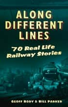 Along Different Lines - 70 Real Life Railway Stories ebook by Geoff Body, Bill Parker, Bill Parker