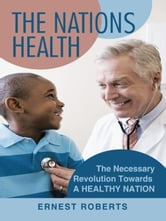 The Nations Health - The Necessary Revolution Towards A Healthy Nation ebook by Ernest Roberts