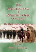 THE RECOLLECTIONS OF RIFLEMAN HARRIS - The book which inspired the Sharpe Novels - An Elisted Man's Account of the Peninsula Wars ebook by Benjamin Harris, Edited by Henry Curling