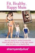 Fit, Healthy, Happy Mum - How my quest for perfect breastmilk helped me lose 24 kilos in only 8 weeks after the birth of my 4th baby ebook by Sharny Kieser, Julius Kieser