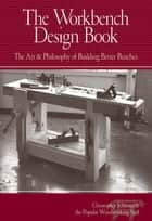 The Workbench Design Book - The Art & Philosophy of Building Better Benches ebook by Christopher Schwarz