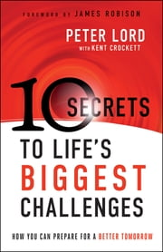 10 Secrets to Life's Biggest Challenges - How You Can Prepare For a Better Tomorrow ebook by Peter Lord,Kent Crockett,James Robison