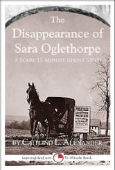 The Disappearance of Sara Oglethorpe: A Scary 15-Minute Ghost Story ebook by Caitlind L. Alexander