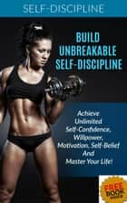 Build Unbreakable Self-Discipline: Achieve Unlimited Self-Confidence, Willpower, Motivation, Self-Belief And Master Your Life! ebook by Kristina Dawn