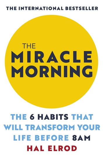 The Miracle Morning - The 6 Habits That Will Transform Your Life Before 8AM: Change your life with one of the world's highest rated self help books ebook by Hal Elrod
