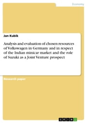 Analysis and evaluation of chosen resources of Volkswagen in Germany and in respect of the Indian minicar market and the role of Suzuki as a Joint Venture prospect ebook by Jan Kubik