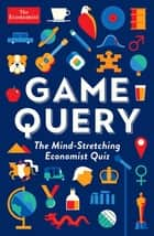 Game Query - The Mind-Stretching Economist Quiz ebook by Josie Delap, Simon Wright, Geoffrey Carr,...