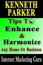 Tips To Enhance And Harmonize Any Home Or Business - Discover How Feng Shui Can Transform Your Life! ebook by Kenneth Parker