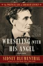 Wrestling With His Angel - The Political Life of Abraham Lincoln Vol. II, 1849-1856 ebook by Sidney Blumenthal