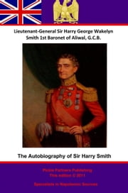 The Autobiography Of Lieutenant-General Sir Harry Smith, Baronet of Aliwal on the Sutlej, G.C.B. - Edited with the addition of some supplementary Chapters by G. C. Moore Smith M.A. ebook by Lieutenant-General Sir Harry [Henry] George Wakelyn Smith G.C.B. Bart.,Pickle Partners Publishing,G. C. Moore Smith