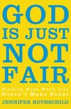 God Is Just Not Fair - Finding Hope When Life Doesn't Make Sense ebook by Jennifer Rothschild