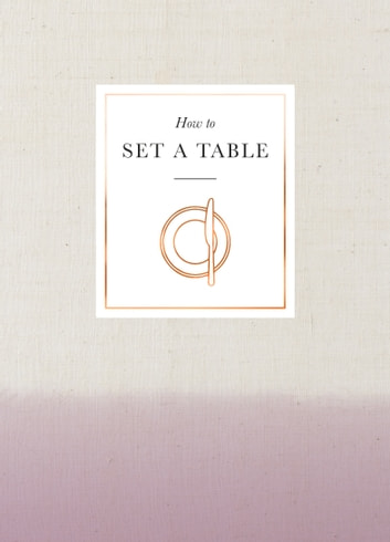 How to Set a Table - Inspiration, ideas and etiquette for hosting friends and family ebook by Ebury Publishing