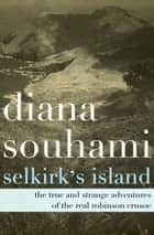 Selkirk's Island - The True and Strange Adventures of the Real Robinson Crusoe ebook by Diana Souhami