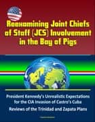 Reexamining Joint Chiefs of Staff (JCS) Involvement in the Bay of Pigs – President Kennedy's Unrealistic Expectations for the CIA Invasion of Castro's Cuba, Reviews of the Trinidad and Zapata Plans ebook by Progressive Management