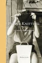 People Knitting - A Century of Photographs ebook by Barbara Levine, Paige Ramey