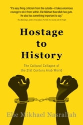Hostage to History: The Cultural Collapse of the 21st Century Arab World ebook by Nasrallah, Elie Mikhael