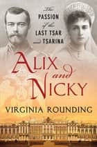 Alix and Nicky - The Passion of the Last Tsar and Tsarina ebook by