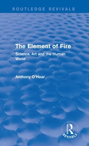 The Element of Fire (Routledge Revivals) - Science, Art and the Human World ebook by Anthony O'Hear