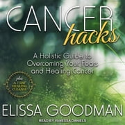 Cancer Hacks - A Holistic Guide to Overcoming your Fears and Healing Cancer audiobook by Elissa Goodman