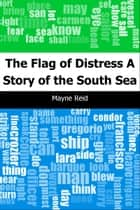 The Flag of Distress: A Story of the South Sea ebook by Mayne Reid