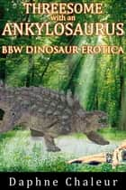 Threesome with an Ankylosaurus (BBW Dinosaur Erotica) ebook by Daphne Chaleur