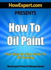 How To Oil Paint: Your Step By-Step Guide To Oil Painting ebook by HowExpert