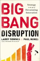 Big Bang Disruption - Strategy in the Age of Devastating Innovation ebook by Larry Downes, Paul Nunes