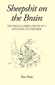 Sheepshit on the Brain - The trials and tribulations of a would-be gun shearer ebook by Ken Prato