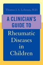 A Clinician's Guide to Rheumatic Diseases in Children ebook by Thomas J.A. Lehman