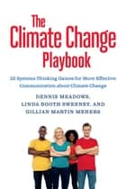 The Climate Change Playbook - 22 Systems Thinking Games for More Effective Communication about Climate Change ebook by Dennis Meadows, Linda Booth Sweeney, Ed.D.,...